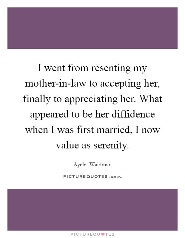 I went from resenting my mother-in-law to accepting her, finally to appreciating her. What appeared to be her diffidence when I was first married, I now value as serenity Picture Quote #1