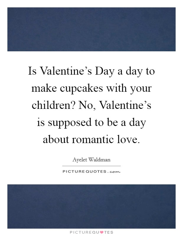 Is Valentine's Day a day to make cupcakes with your children? No, Valentine's is supposed to be a day about romantic love Picture Quote #1