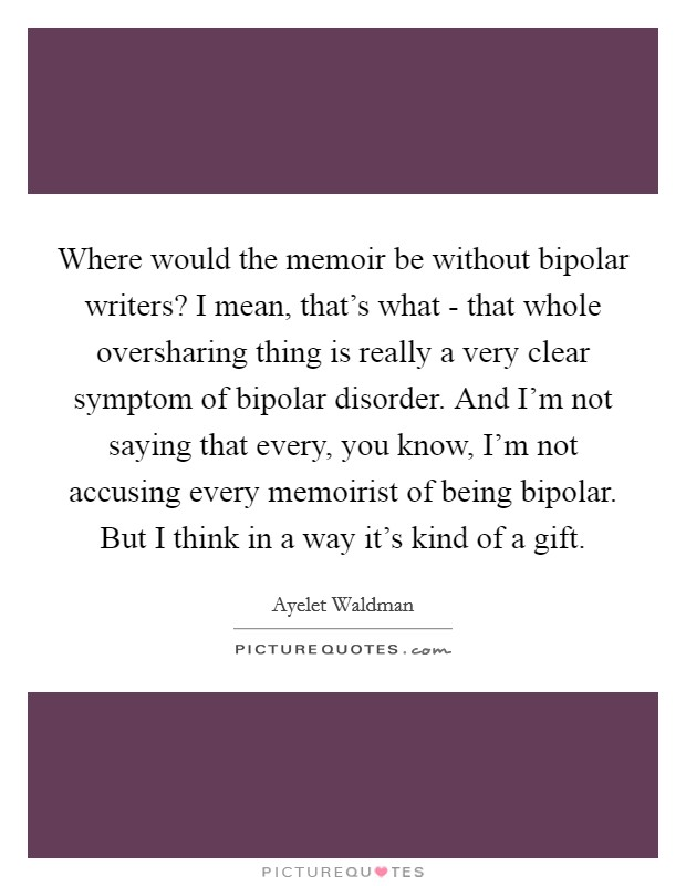 Where would the memoir be without bipolar writers? I mean, that's what - that whole oversharing thing is really a very clear symptom of bipolar disorder. And I'm not saying that every, you know, I'm not accusing every memoirist of being bipolar. But I think in a way it's kind of a gift Picture Quote #1