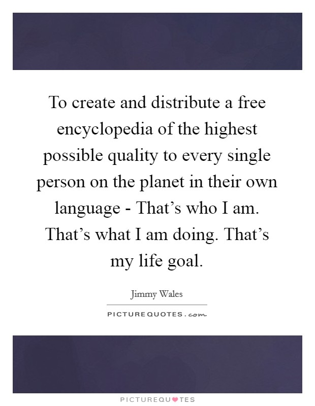 To create and distribute a free encyclopedia of the highest possible quality to every single person on the planet in their own language - That's who I am. That's what I am doing. That's my life goal Picture Quote #1