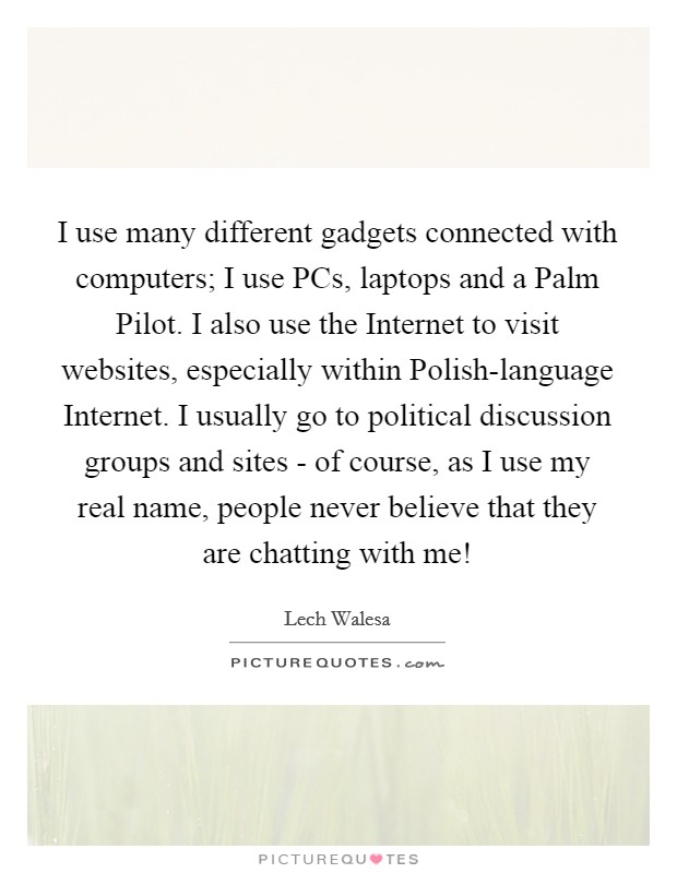 I use many different gadgets connected with computers; I use PCs, laptops and a Palm Pilot. I also use the Internet to visit websites, especially within Polish-language Internet. I usually go to political discussion groups and sites - of course, as I use my real name, people never believe that they are chatting with me! Picture Quote #1