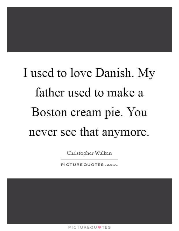 I used to love Danish. My father used to make a Boston cream pie. You never see that anymore Picture Quote #1