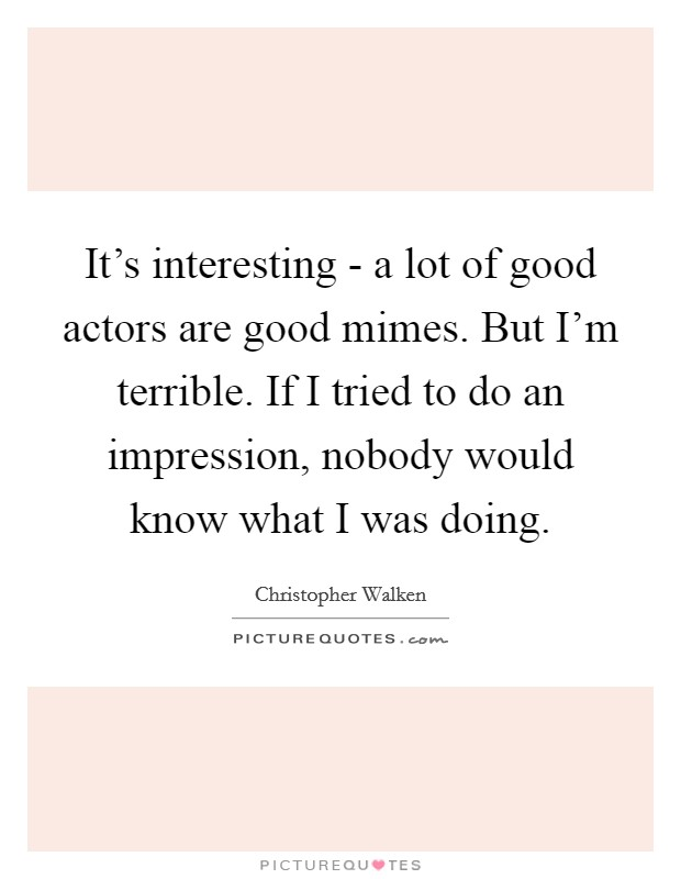 It's interesting - a lot of good actors are good mimes. But I'm terrible. If I tried to do an impression, nobody would know what I was doing Picture Quote #1