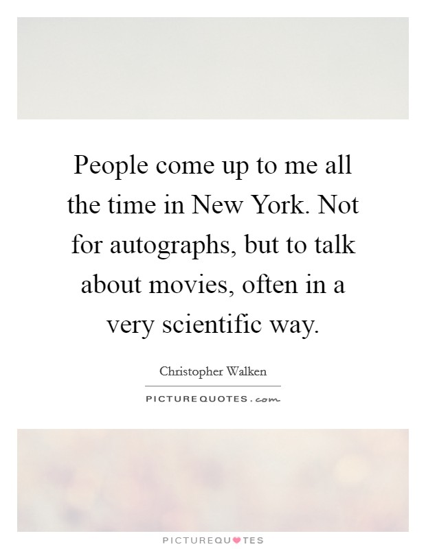 People come up to me all the time in New York. Not for autographs, but to talk about movies, often in a very scientific way Picture Quote #1