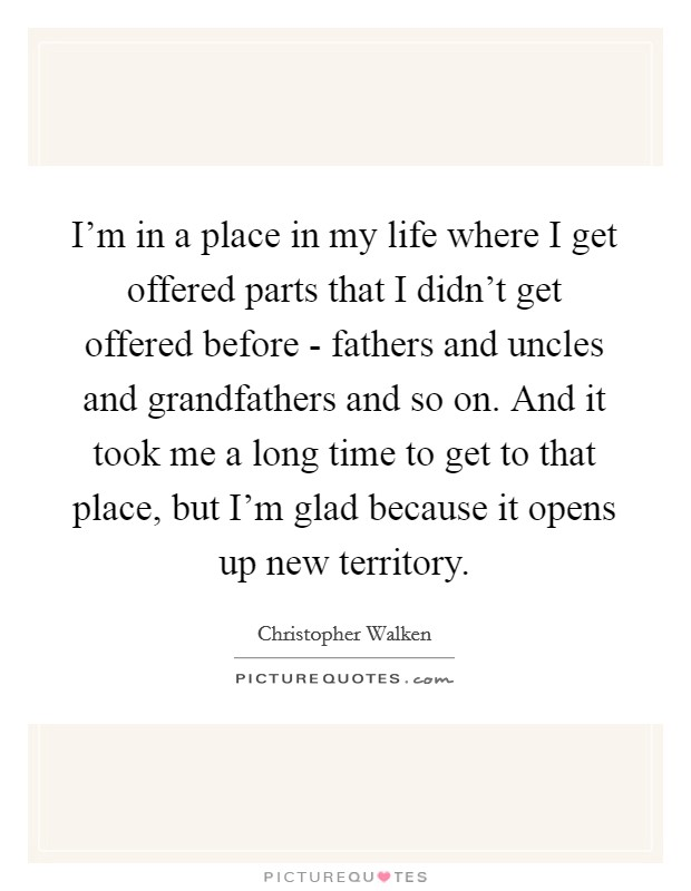 I'm in a place in my life where I get offered parts that I didn't get offered before - fathers and uncles and grandfathers and so on. And it took me a long time to get to that place, but I'm glad because it opens up new territory Picture Quote #1