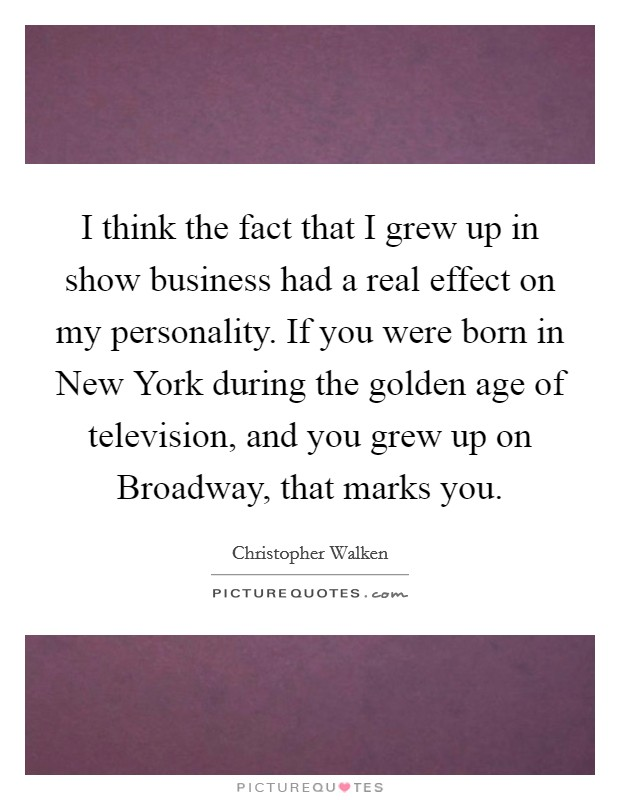 I think the fact that I grew up in show business had a real effect on my personality. If you were born in New York during the golden age of television, and you grew up on Broadway, that marks you Picture Quote #1