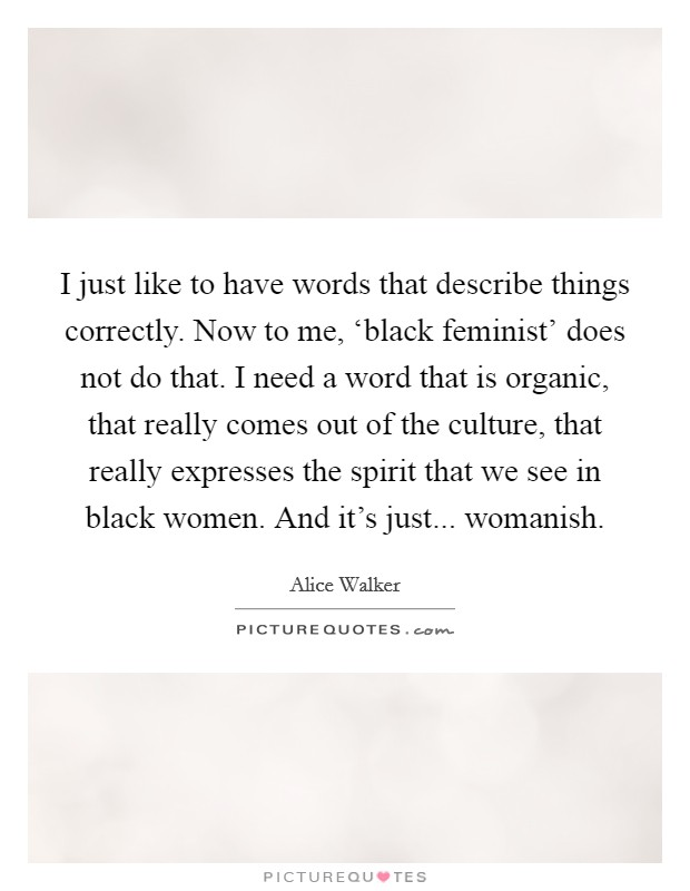 I just like to have words that describe things correctly. Now to me, 'black feminist' does not do that. I need a word that is organic, that really comes out of the culture, that really expresses the spirit that we see in black women. And it's just... womanish Picture Quote #1