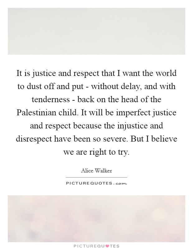 It is justice and respect that I want the world to dust off and put - without delay, and with tenderness - back on the head of the Palestinian child. It will be imperfect justice and respect because the injustice and disrespect have been so severe. But I believe we are right to try Picture Quote #1