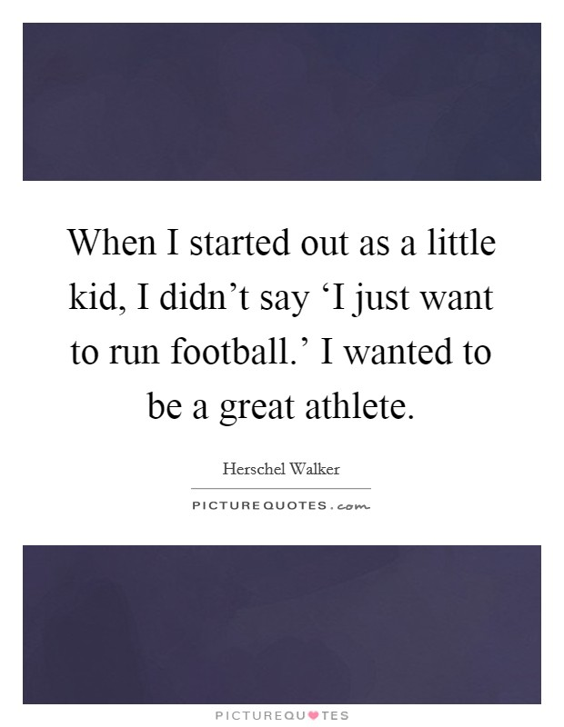 When I started out as a little kid, I didn't say 'I just want to run football.' I wanted to be a great athlete Picture Quote #1