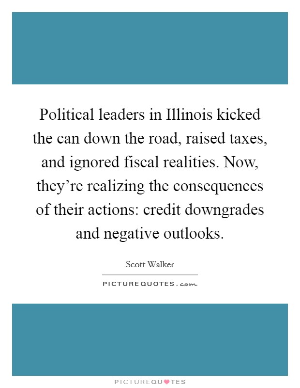 Political leaders in Illinois kicked the can down the road, raised taxes, and ignored fiscal realities. Now, they're realizing the consequences of their actions: credit downgrades and negative outlooks Picture Quote #1