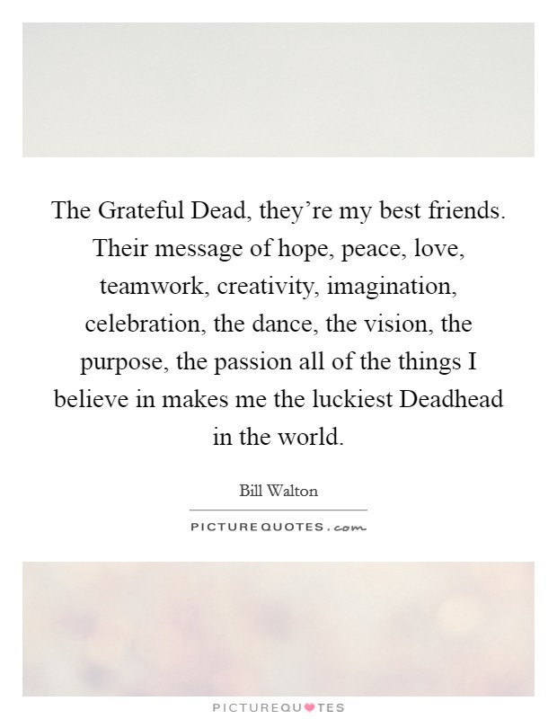 The Grateful Dead, they're my best friends. Their message of hope, peace, love, teamwork, creativity, imagination, celebration, the dance, the vision, the purpose, the passion all of the things I believe in makes me the luckiest Deadhead in the world Picture Quote #1
