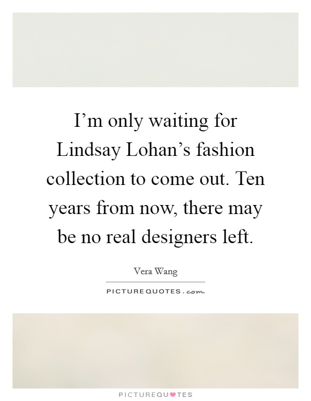 I'm only waiting for Lindsay Lohan's fashion collection to come out. Ten years from now, there may be no real designers left Picture Quote #1