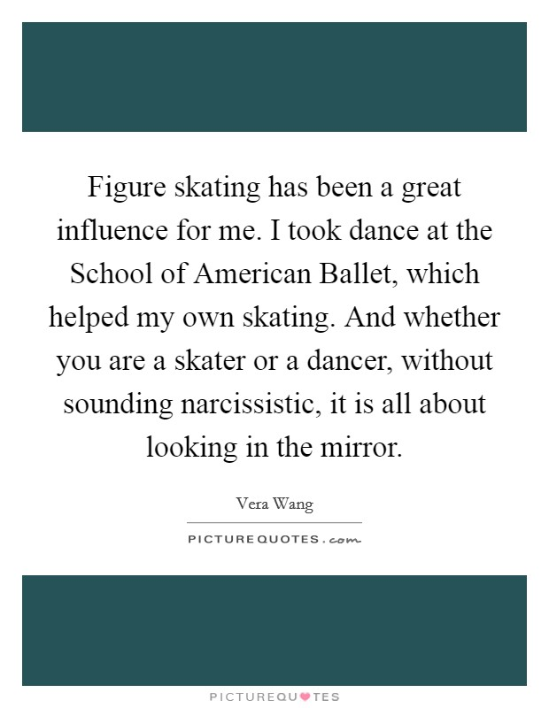 Figure skating has been a great influence for me. I took dance at the School of American Ballet, which helped my own skating. And whether you are a skater or a dancer, without sounding narcissistic, it is all about looking in the mirror Picture Quote #1