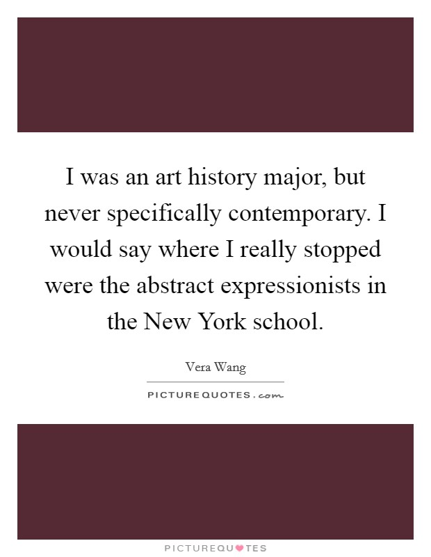 I was an art history major, but never specifically contemporary. I would say where I really stopped were the abstract expressionists in the New York school Picture Quote #1
