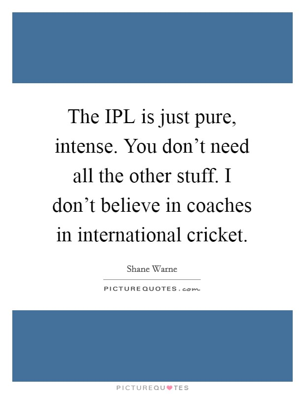 The IPL is just pure, intense. You don't need all the other stuff. I don't believe in coaches in international cricket Picture Quote #1