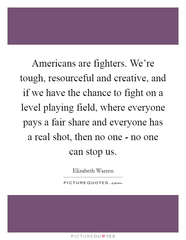 Americans are fighters. We're tough, resourceful and creative, and if we have the chance to fight on a level playing field, where everyone pays a fair share and everyone has a real shot, then no one - no one can stop us Picture Quote #1
