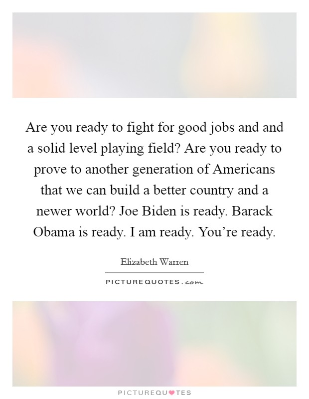 Are you ready to fight for good jobs and and a solid level playing field? Are you ready to prove to another generation of Americans that we can build a better country and a newer world? Joe Biden is ready. Barack Obama is ready. I am ready. You're ready Picture Quote #1