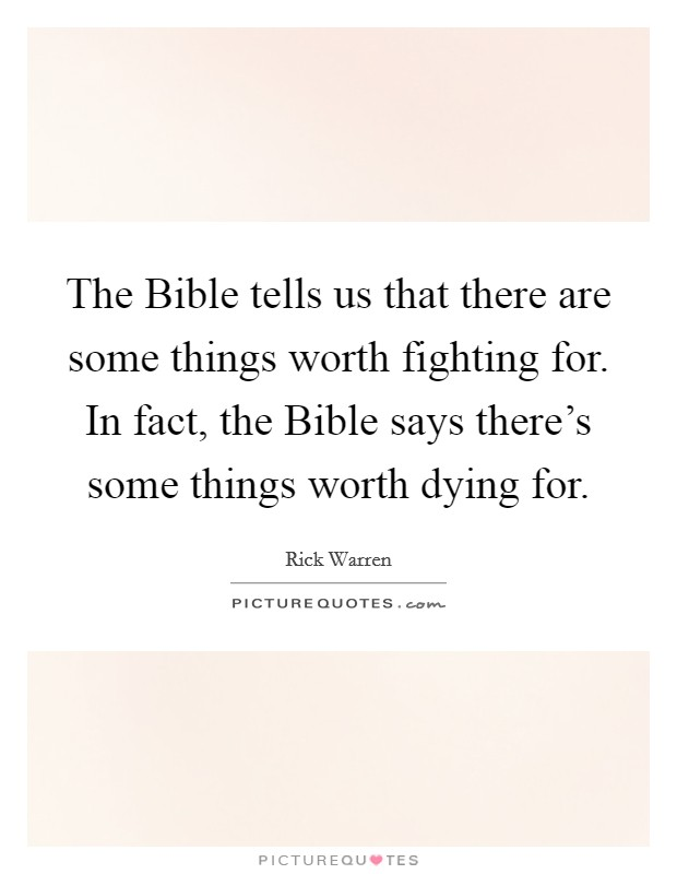 The Bible tells us that there are some things worth fighting for. In fact, the Bible says there's some things worth dying for Picture Quote #1