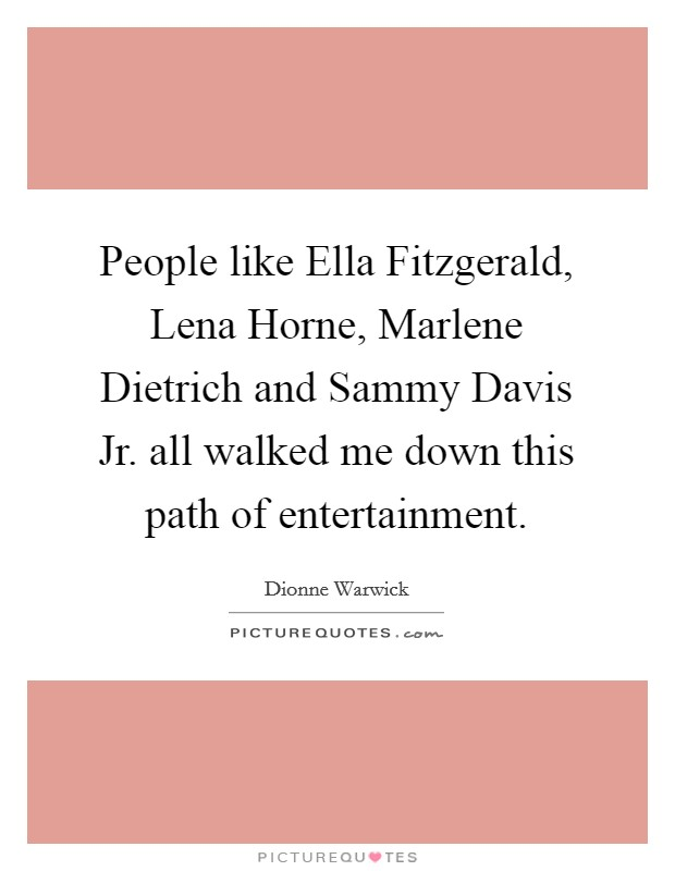 People like Ella Fitzgerald, Lena Horne, Marlene Dietrich and Sammy Davis Jr. all walked me down this path of entertainment Picture Quote #1