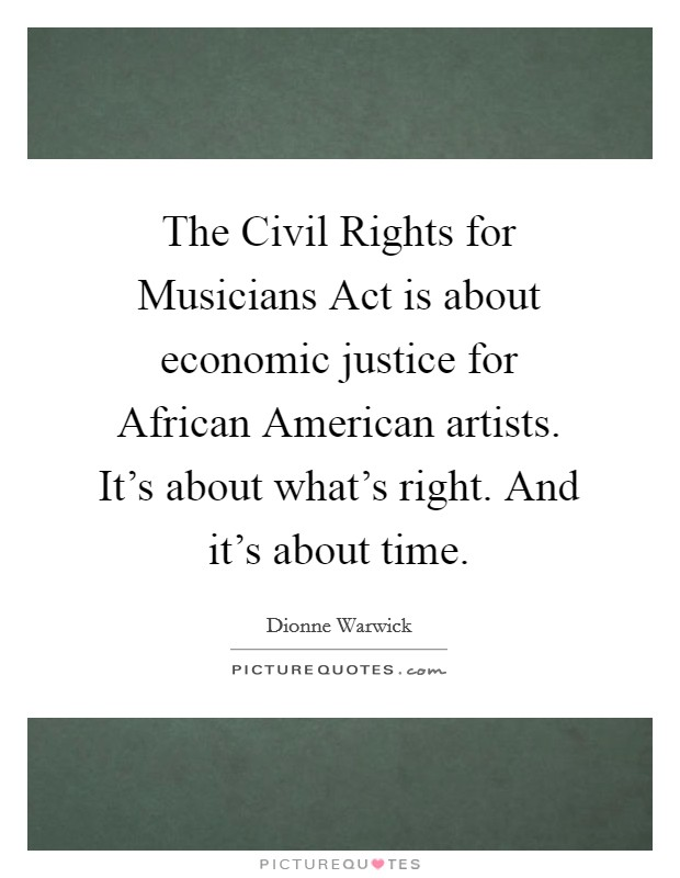 The Civil Rights for Musicians Act is about economic justice for African American artists. It's about what's right. And it's about time Picture Quote #1