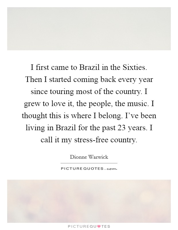 I first came to Brazil in the Sixties. Then I started coming back every year since touring most of the country. I grew to love it, the people, the music. I thought this is where I belong. I've been living in Brazil for the past 23 years. I call it my stress-free country Picture Quote #1