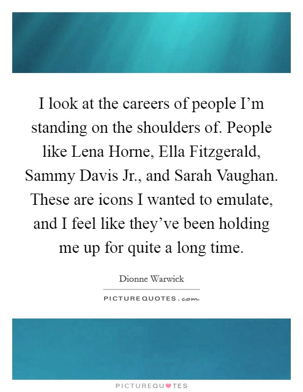 I look at the careers of people I'm standing on the shoulders of. People like Lena Horne, Ella Fitzgerald, Sammy Davis Jr., and Sarah Vaughan. These are icons I wanted to emulate, and I feel like they've been holding me up for quite a long time Picture Quote #1
