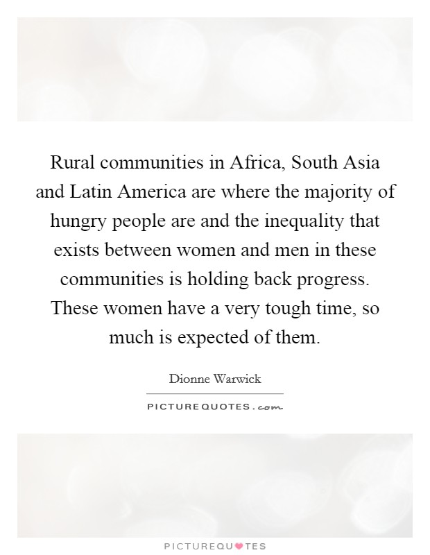 Rural communities in Africa, South Asia and Latin America are where the majority of hungry people are and the inequality that exists between women and men in these communities is holding back progress. These women have a very tough time, so much is expected of them Picture Quote #1