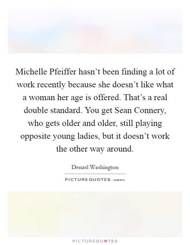 Michelle Pfeiffer hasn't been finding a lot of work recently because she doesn't like what a woman her age is offered. That's a real double standard. You get Sean Connery, who gets older and older, still playing opposite young ladies, but it doesn't work the other way around Picture Quote #1