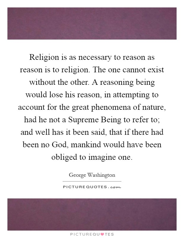 Religion is as necessary to reason as reason is to religion. The one cannot exist without the other. A reasoning being would lose his reason, in attempting to account for the great phenomena of nature, had he not a Supreme Being to refer to; and well has it been said, that if there had been no God, mankind would have been obliged to imagine one Picture Quote #1