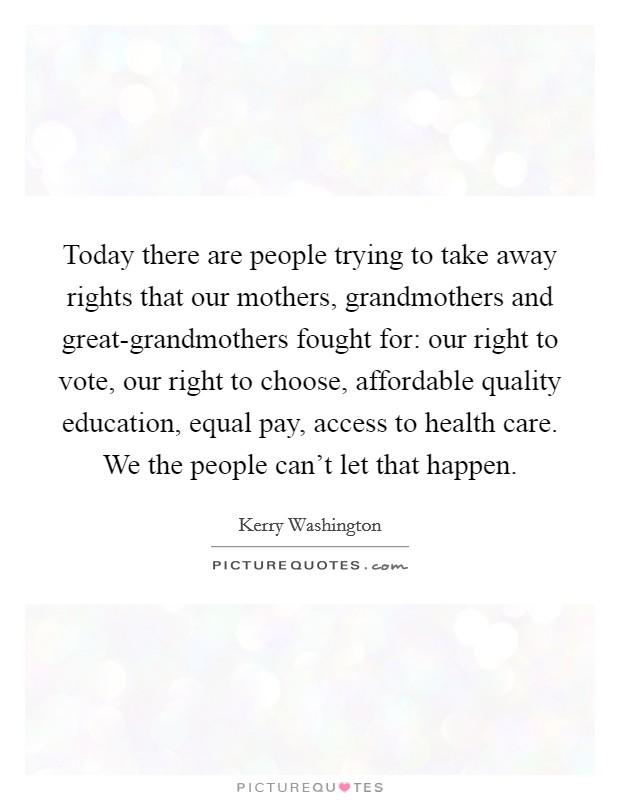Today there are people trying to take away rights that our mothers, grandmothers and great-grandmothers fought for: our right to vote, our right to choose, affordable quality education, equal pay, access to health care. We the people can't let that happen Picture Quote #1