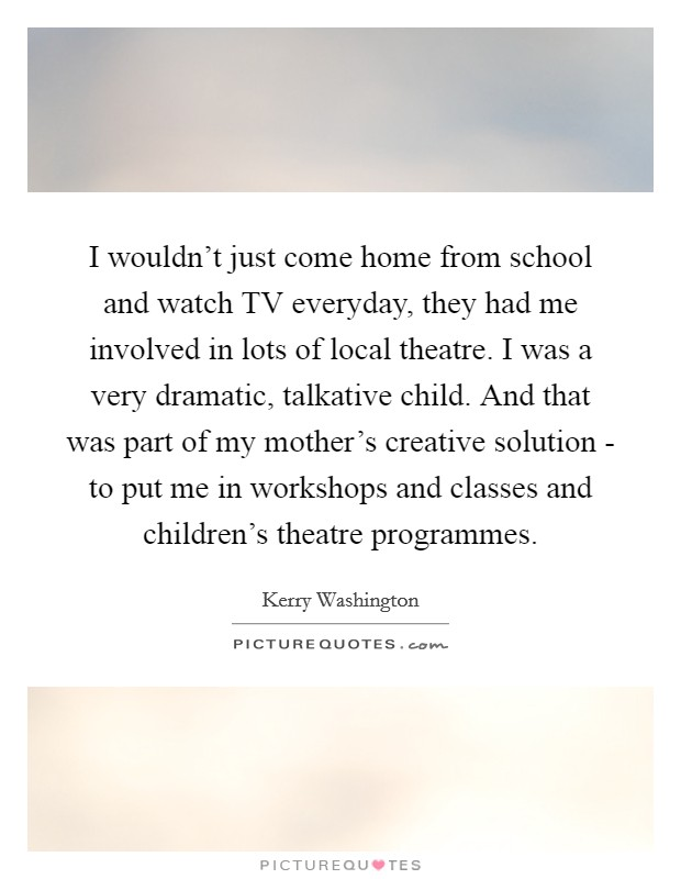 I wouldn't just come home from school and watch TV everyday, they had me involved in lots of local theatre. I was a very dramatic, talkative child. And that was part of my mother's creative solution - to put me in workshops and classes and children's theatre programmes Picture Quote #1