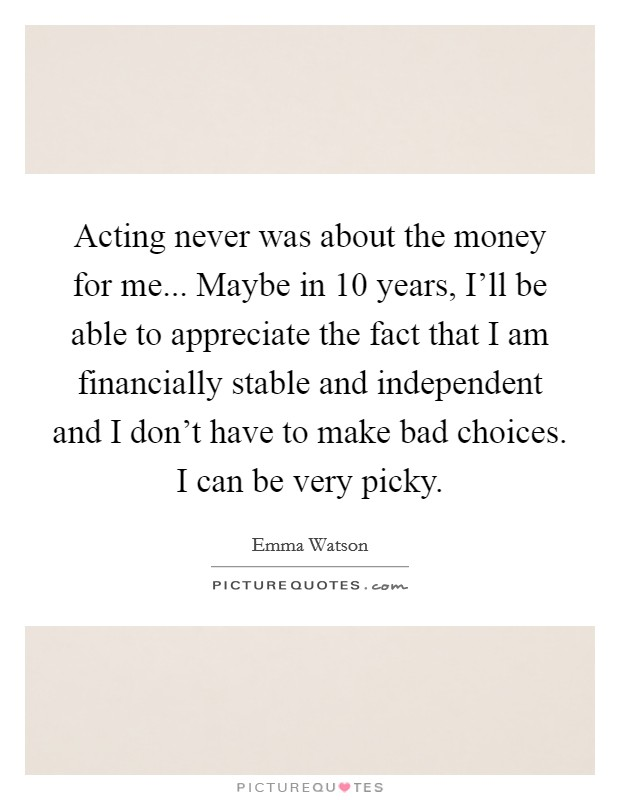 Acting never was about the money for me... Maybe in 10 years, I'll be able to appreciate the fact that I am financially stable and independent and I don't have to make bad choices. I can be very picky Picture Quote #1