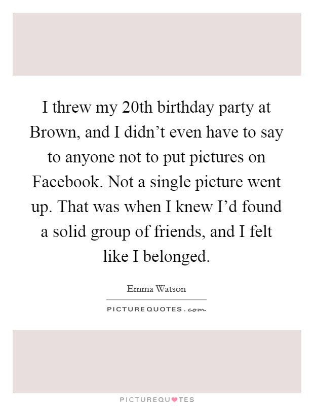 I threw my 20th birthday party at Brown, and I didn't even have to say to anyone not to put pictures on Facebook. Not a single picture went up. That was when I knew I'd found a solid group of friends, and I felt like I belonged Picture Quote #1