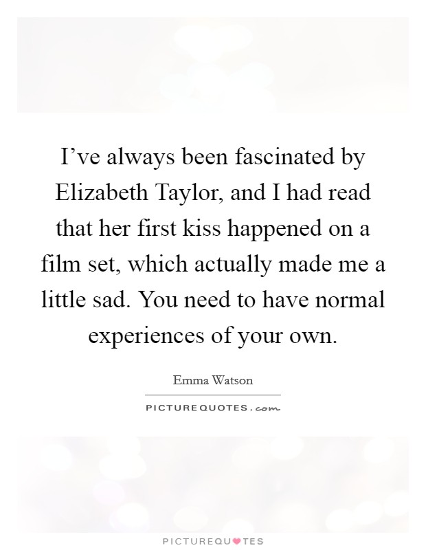 I've always been fascinated by Elizabeth Taylor, and I had read that her first kiss happened on a film set, which actually made me a little sad. You need to have normal experiences of your own Picture Quote #1