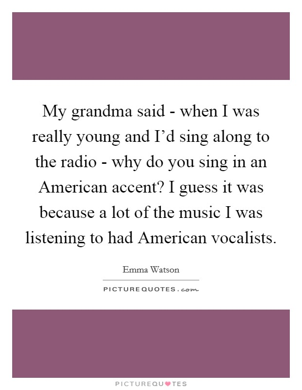 My grandma said - when I was really young and I'd sing along to the radio - why do you sing in an American accent? I guess it was because a lot of the music I was listening to had American vocalists Picture Quote #1