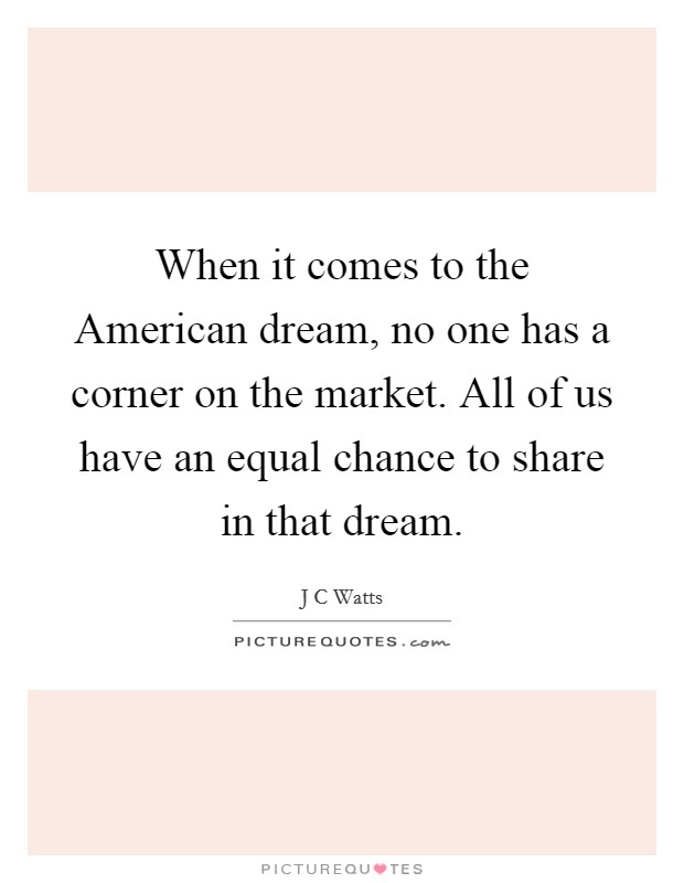 When it comes to the American dream, no one has a corner on the market. All of us have an equal chance to share in that dream Picture Quote #1
