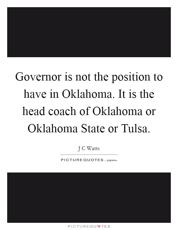 Governor is not the position to have in Oklahoma. It is the head coach of Oklahoma or Oklahoma State or Tulsa Picture Quote #1