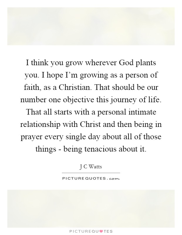 I think you grow wherever God plants you. I hope I'm growing as a person of faith, as a Christian. That should be our number one objective this journey of life. That all starts with a personal intimate relationship with Christ and then being in prayer every single day about all of those things - being tenacious about it Picture Quote #1