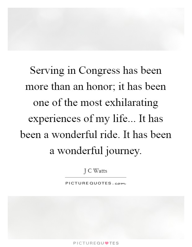 Serving in Congress has been more than an honor; it has been one of the most exhilarating experiences of my life... It has been a wonderful ride. It has been a wonderful journey Picture Quote #1