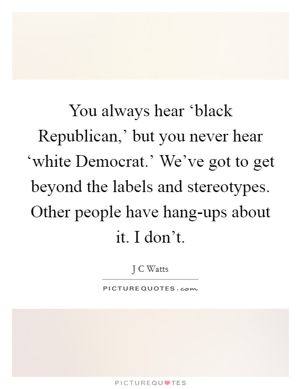 You always hear 'black Republican,' but you never hear 'white Democrat.' We've got to get beyond the labels and stereotypes. Other people have hang-ups about it. I don't Picture Quote #1