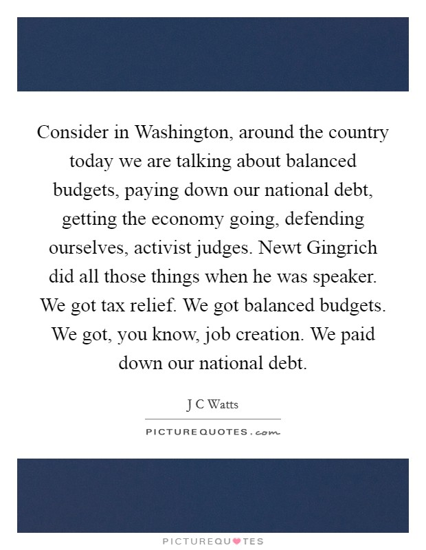 Consider in Washington, around the country today we are talking about balanced budgets, paying down our national debt, getting the economy going, defending ourselves, activist judges. Newt Gingrich did all those things when he was speaker. We got tax relief. We got balanced budgets. We got, you know, job creation. We paid down our national debt Picture Quote #1
