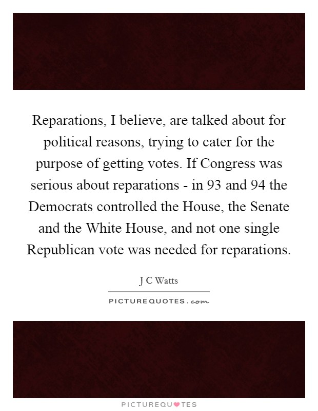 Reparations, I believe, are talked about for political reasons, trying to cater for the purpose of getting votes. If Congress was serious about reparations - in  93 and  94 the Democrats controlled the House, the Senate and the White House, and not one single Republican vote was needed for reparations Picture Quote #1