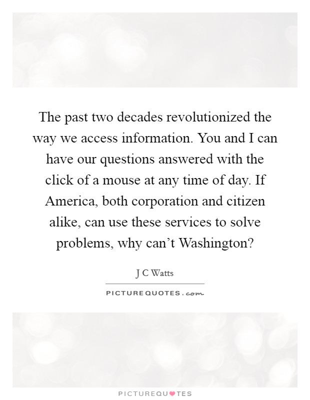 The past two decades revolutionized the way we access information. You and I can have our questions answered with the click of a mouse at any time of day. If America, both corporation and citizen alike, can use these services to solve problems, why can't Washington? Picture Quote #1