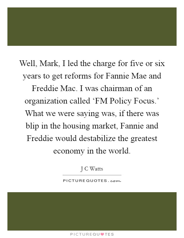Well, Mark, I led the charge for five or six years to get reforms for Fannie Mae and Freddie Mac. I was chairman of an organization called 'FM Policy Focus.' What we were saying was, if there was blip in the housing market, Fannie and Freddie would destabilize the greatest economy in the world Picture Quote #1