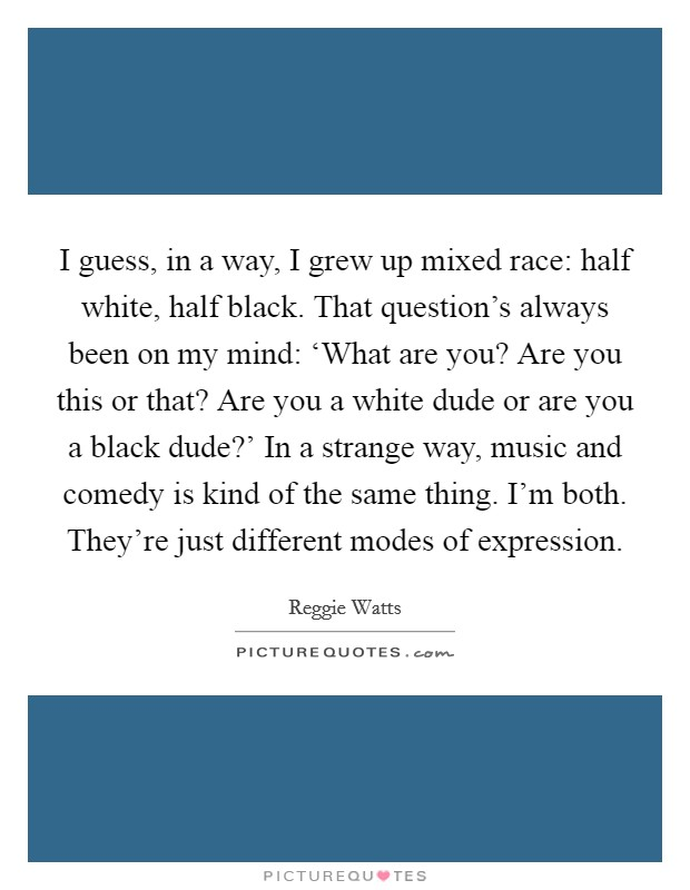 I guess, in a way, I grew up mixed race: half white, half black. That question's always been on my mind: 'What are you? Are you this or that? Are you a white dude or are you a black dude?' In a strange way, music and comedy is kind of the same thing. I'm both. They're just different modes of expression Picture Quote #1