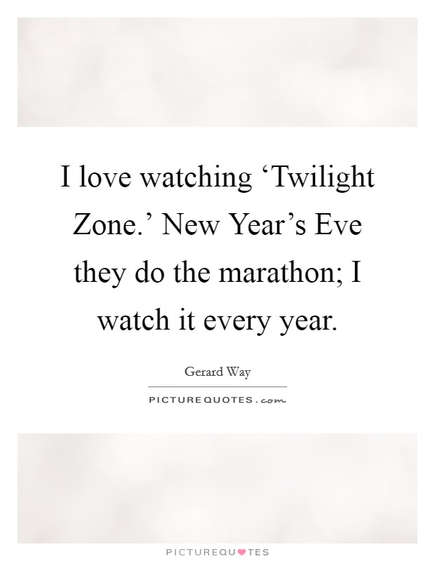 I love watching 'Twilight Zone.' New Year's Eve they do the marathon; I watch it every year Picture Quote #1