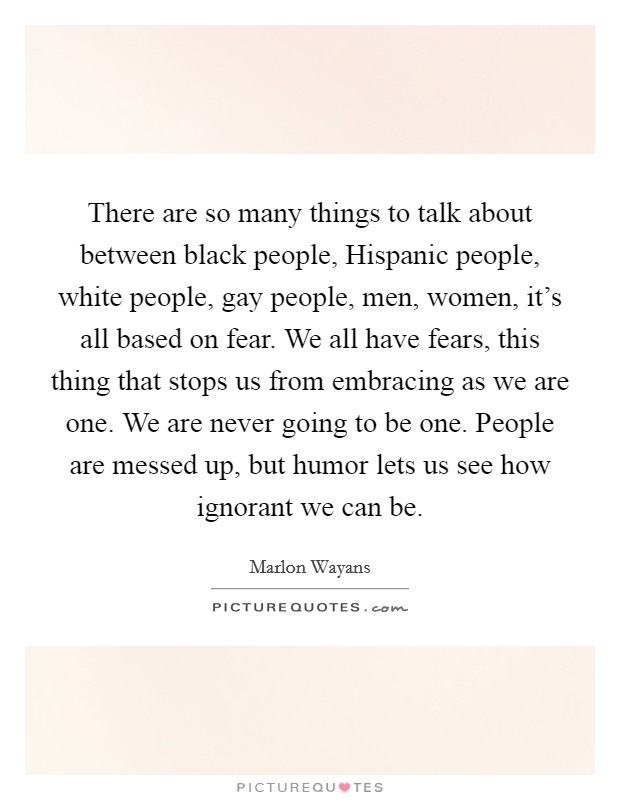There are so many things to talk about between black people, Hispanic people, white people, gay people, men, women, it's all based on fear. We all have fears, this thing that stops us from embracing as we are one. We are never going to be one. People are messed up, but humor lets us see how ignorant we can be Picture Quote #1