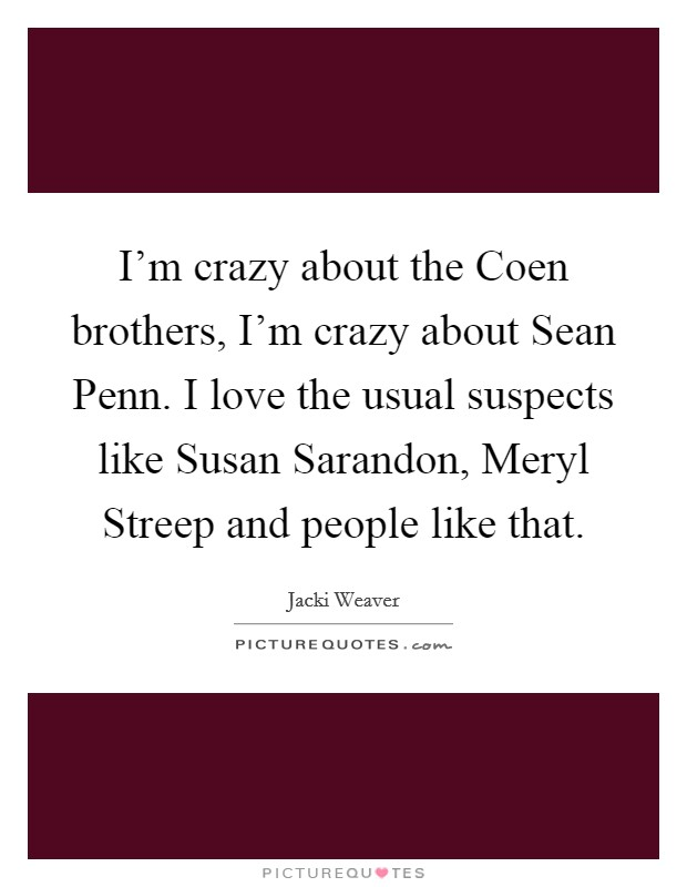 I'm crazy about the Coen brothers, I'm crazy about Sean Penn. I love the usual suspects like Susan Sarandon, Meryl Streep and people like that Picture Quote #1