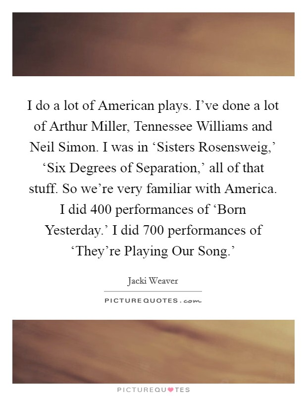 I do a lot of American plays. I've done a lot of Arthur Miller, Tennessee Williams and Neil Simon. I was in 'Sisters Rosensweig,' 'Six Degrees of Separation,' all of that stuff. So we're very familiar with America. I did 400 performances of 'Born Yesterday.' I did 700 performances of 'They're Playing Our Song.' Picture Quote #1