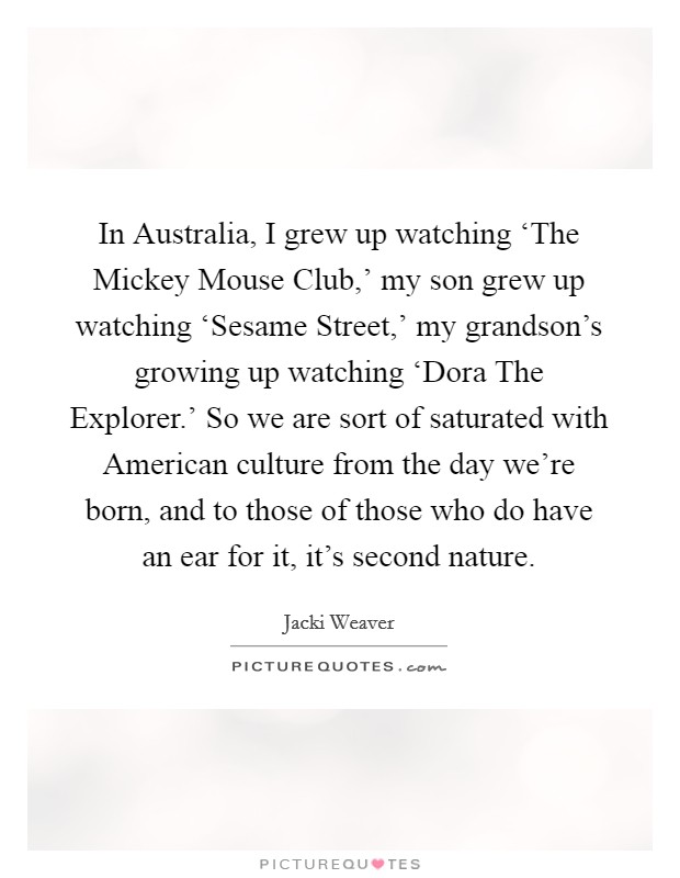 In Australia, I grew up watching 'The Mickey Mouse Club,' my son grew up watching 'Sesame Street,' my grandson's growing up watching 'Dora The Explorer.' So we are sort of saturated with American culture from the day we're born, and to those of those who do have an ear for it, it's second nature Picture Quote #1